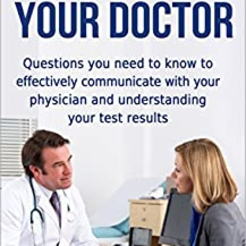 HOW TO TALK TO YOUR DOCTOR: Questions you need to know to effectively communicate with your physician and understanding your test results