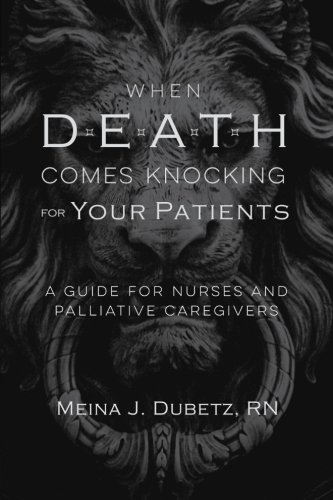When Death Comes Knocking for Your Patients: A Guide for Nurses and Palliative Caregivers