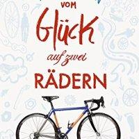 Vom Glück auf zwei Rädern : ein Buch für alle, die Fahrrad fahren / Robert Penn