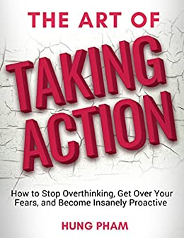 The Art of Taking Action: How to Stop Overthinking, Get Over Your Fears, and Become Insanely Proactive by [Pham, Hung]