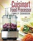 My Cuisinart Food Processor Family Cookbook: 101 Astoundingly Delicious Recipes With How To Instructions! (Cuisinart Food Processor Recipes) (Volume 1)