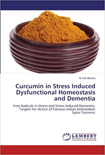Curcumin in Stress Induced Dysfunctional Homeostasis and Dementia: Free Radicals in Stress and Stress Induced Dementia-Targets For Action of Famous Indian Antioxidant Spice Turmeric