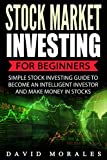 Stock Market: Stock Market Investing For Beginners- Simple Stock Investing Guide To Become An Intelligent Investor And Make Money In Stocks (Series 1- Stock Market Books)