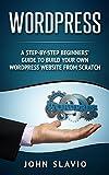 Wordpress: Un guide pour les débutants, étape par étape, pour construire votre propre site Web WordPress à partir de zéro