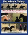 Horseback Riding: The Complete Beginner's Guide – All You Need To Know About Horseback Riding BEFORE Your Take Lessons!