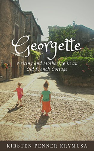 Georgette: Writing and Mothering in an Old French Cottage by [Penner Krymusa, Kirsten]
