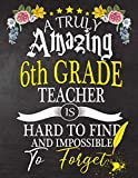 A Truly Amazing  6th Grade Teacher Is Hard To Find And impossible To Forget: 6th Grade  Teacher appreciation gift,Thank you gifts,Notebook/Journal or ... Gift,christmas or Birthday for Men or Women