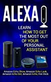 Alexa: Learn How to Get the Most Out Of Your Personal Assistant (Amazon Echo Show, Amazon Echo Look, Amazon Echo Dot, Amazon Echo, and Fire Stick)