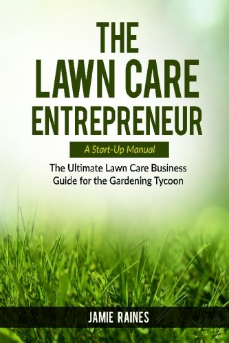 The Lawn Care Entrepreneur: The Ultimate Lawn Care Business Guide