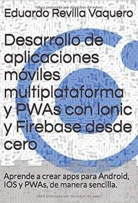 Desarrollo de aplicaciones móviles multiplataforma y PWAs con Ionic y Firebase desde cero: Aprende a crear apps para Android, IOS y PWAs, de manera sencilla. de [Revilla Vaquero, Eduardo]