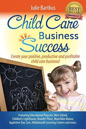 Child Care Business Success: Create Your Positive, Productive and Profitable Child Care Business!