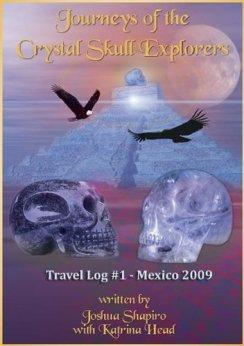Journeys of the Crystal Skull Explorers: Travel Log #1 - Mexico 2009 (Travel Log Series of the Crystal Skull Explorers) by [Shapiro, Joshua, Head, Katrina]