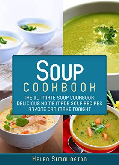 Soup Cookbook: Delicious, Home Made Soup Recipes Anyone Can Make Tonight