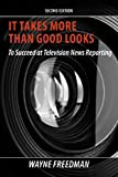 It Takes More Than Good Looks to Succeed at Television News Reporting, 2nd Edition