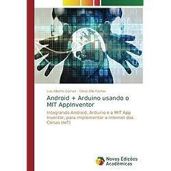 Android + Arduino usando o MIT AppInventor: Integrando Android, Arduino e o MIT App Inventor, para implementar a Internet das Coisas (IoT)