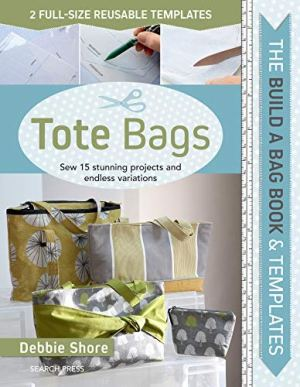 Build a Bag Book & Templates: Tote Bags: Sew 15 Stunning Projects and Endless Variations