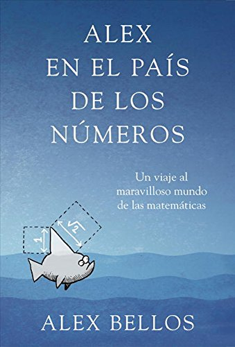Alex en el pais de los numeros / Alex's Adventures in Numberland: Un viaje al maravilloso mundo de las matematicas / Dispatches from the Wonderful World of Mathematics (Spanish Edition)