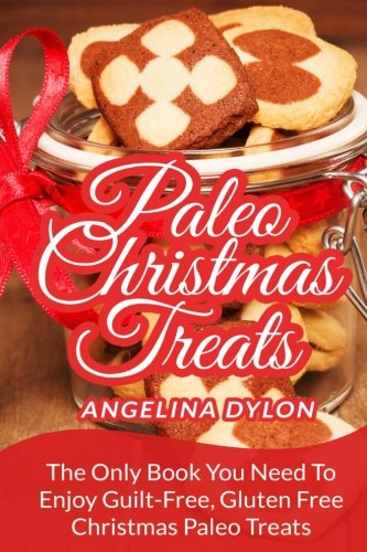 Paleo Christmas Treats: The Only Book You Need To Enjoy Guilt-Free, Gluten Free Christmas Paleo Treats