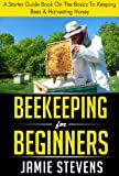 Beekeeping For Beginners: A Starter Guide Book On The Basics To Keeping Bees & Harvesting Honey (Beekeeping Books 1)