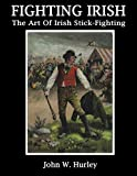 Fighting Irish: The Art Of Irish Stick-Fighting (Shillelagh) (Volume 3)