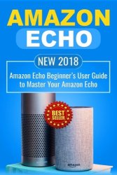 Amazon Echo: NEW 2018 Amazon Echo Beginner's User Guide to Master Your Amazon Echo (Alexa , Amazon Alexa , Echo , Dot , 2018 manual , apps) (Volume 1)