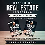 Mastering Real Estate Investing: Rental Property + Flipping Houses (2 Manuscripts): Stunning Methods on How to Profit, Build Up Passive Income and Reach Financial Freedom Even If You Are a Beginner