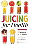 Juicing for Health : 81 Juicing Recipes and 76 Ingredients Proven to Improve Health and Vitality