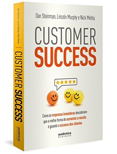 Customer Success: como as empresas inovadoras descobriram que a melhor forma de aumentar a receita é garantir o s