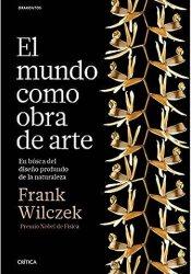 El mundo como obra de arte En busca del diseño profundo de la naturaleza, de Frank Wilczek