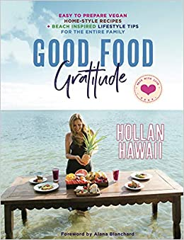 Good Food Gratitude: Easy to Prepare Vegan Home-Style Recipes and Beach inspired Lifestyle Tips for the Entire Family