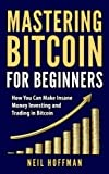 Bitcoin: Mastering Bitcoin For Beginners: How You Can Make Insane Money Investing and Trading in Bitcoin (Bitcoin Mining, Bitcoin trading, Cryptocurrency, Blockchain, Wallet & Business)