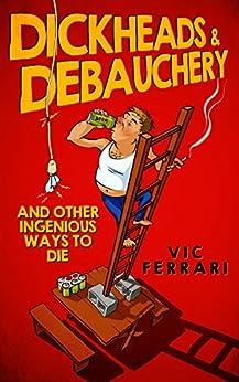 Dickheads & Debauchery: and other ingenious ways to die by [Ferrari, Vic]