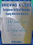 Grieving A Loss: Scriptures On Grief Recovery And Coping With Grief And Loss (bible promises, grief loss christian, bereavement, grieving loss of parents, ... mother, child, sibling, pet, dying, death)