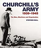 Churchill's Army: 1939-1945 The men, machines and organisation
