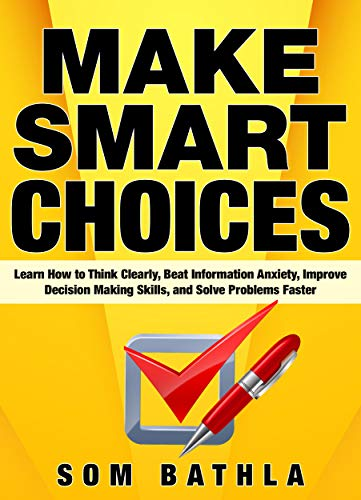 Make Smart Choices: Learn How to Think Clearly, Beat Information Anxiety, Improve Decision Making Skills, and Solve Problems Faster (Power-Up Your Brain Series Book 4) by [Bathla, Som]