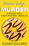 Banana Fudge Murder: A Donut Hole Cozy Mystery - Book 50
