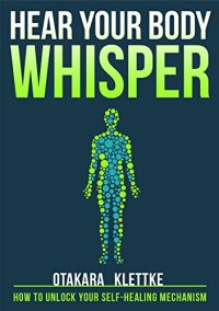 Hear Your Body Whisper: How to Unlock Your Self-Healing Mechanism by [Klettke, Otakara]