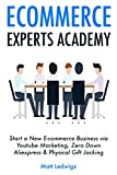 E-commerce Experts Academy (3 Book Business Ideas): Start a New E-commerce Business via Youtube Marketing, Zero Down Aliexpress & Physical Gift Jacking