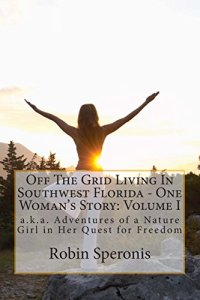 1: Off The Grid Living In Southwest Florida – One Woman's Story: Volume I: aka Adventures of a Nature Girl in Her Quest for Freedom