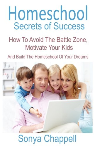 Homeschool Secrets Of Success: How To Avoid The Battle Zone, Motivate Your Kids And Build The Homeschool Of Your Dreams