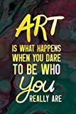 Art Is What Happens When You Dare To Be Who You Really Are.: Blank Lined Notebook Journal Diary Composition Notepad 120 Pages 6x9 Paperback ( Art ) Colours