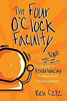 The Four O'Clock Faculty: A Rogue Guide to Revolutionizing Professional Development by [Czyz, Rich]
