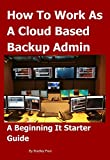 How To Work as a Cloud Based Backup Administrator: A Beginning It Starter Guide (It Survival Guide 101 Book 3)