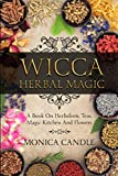 Wicca Herbal Magic: A Book On Herbalism, Teas, Magic Kitchen And Flowers (Wiccan Herbs Guide)