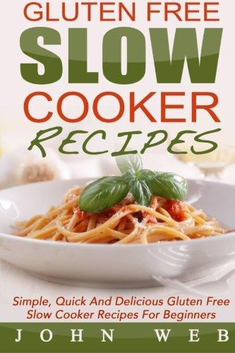 Gluten Free: Gluten Free Slow Cooker Recipes - Simple, Quick And Delicious Gluten Free Slow Cooker Recipes For Beginners (Gluten Free Diet, Wheat Free Diet, Gluten Free Cookbook)