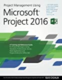 Project Management Using Microsoft Project 2016: A Training and Reference Guide for Project Managers Using Standard, Professional, Server, Web Application and Project Online for Office 365