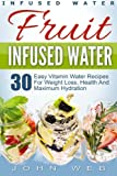 Infused Water: Fruit Infused Water - 30 Easy Vitamin Water Recipes for Weight Loss, Health And Maximum Hydration (Fruit Infusion, Fruit Infused Drinks, Vitamin Water)