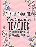 A Truly Amazing Kindergarten Teacher: Kindergarten Teacher Journal: Perfect Thank You Gift for Teachers