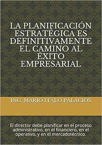 LA PLANIFICACIÓN ESTRATÉGICA ES DEFINITIVAMENTE EL CAMINO AL ÉXITO EMPRESARIAL: El director debe planificar en el proceso administrativo, en el financiero, en el operativo, y en el mercadotécnico.