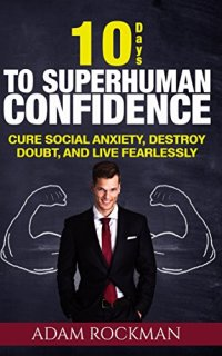 10 Days to Superhuman Confidence: Cure Social Anxiety, Destroy Doubt, and Live Fearlessly (Self-Confidence, Charisma, Introvert, Self Esteem, Success) (SUPERHUMAN IMPROVEMENT) by [Rockman, Adam]